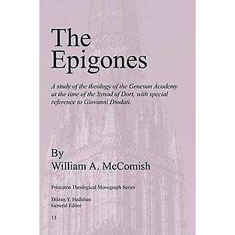 Epigones A Study of the Theology of the Genevan Academy at the Time of the Synod of Dort with Special Reference to Giovanni Di by McComish & William A