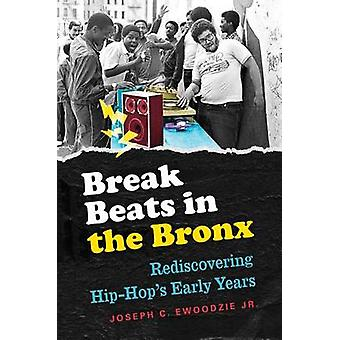 Break Beats in the Bronx  Rediscovering HipHops Early Years by Joseph Ewoodzie