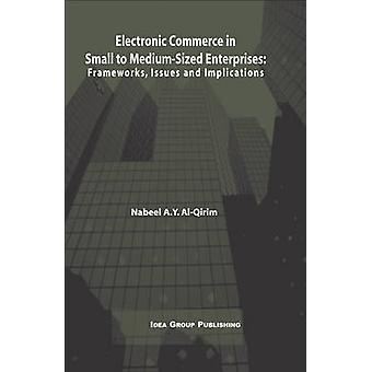 Electronic Commerce in Small to MediumSized Enterprises Frameworks Issues and Implications by Al Qirim & Nabeel A. Y.