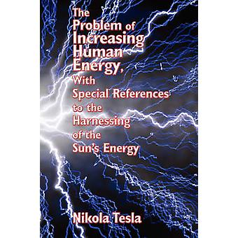 The Problem of Increasing Human Energy with Special References to the Harnessing of the Suns Energy by Tesla & Nikola