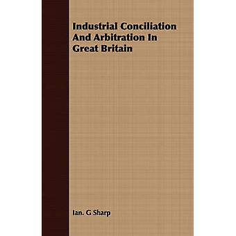 Industrial Conciliation And Arbitration In Great Britain by Sharp & Ian. G