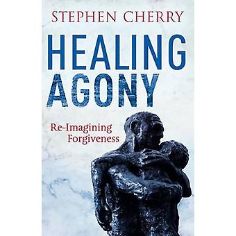 Healing Agony ReImagining Forgiveness by Cherry & Stephen
