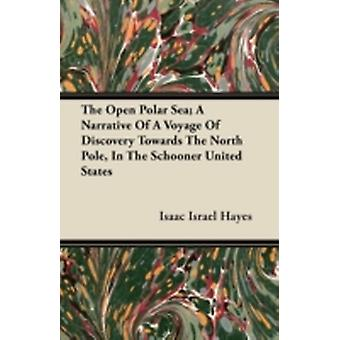 The Open Polar Sea A Narrative Of A Voyage Of Discovery Towards The North Pole In The Schooner United States by Hayes & Isaac Israel