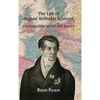 August Wilhelm Schlegel Cosmopolitan of Art and Poetry by Paulin & Roger
