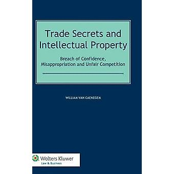 Trade Secrets Law and Intellectual Property Breach of Confidence Misappropriation and Unfair Competition by Van Caenegem & William