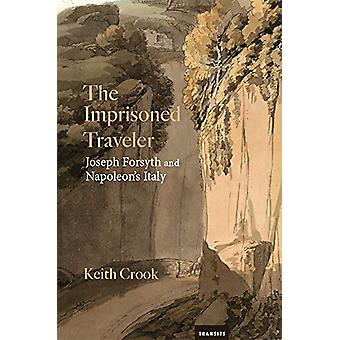 The Imprisoned Traveler - Joseph Forsyth and Napoleon's Italy by Keith