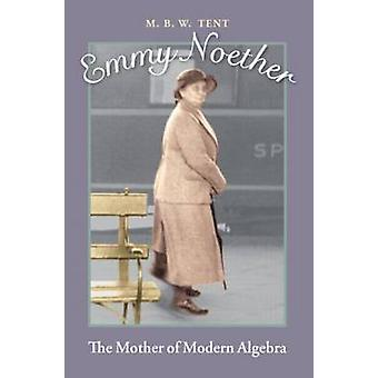 Emmy Noether - The Mother of Modern Algebra by M. B. W. Tent - 9781568
