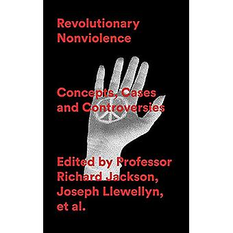 Revolutionary Nonviolence - Concepts - Cases and Controversies by Prof
