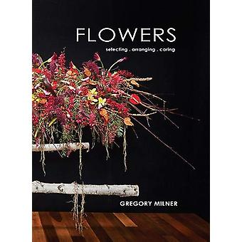 Flowers - Selecting - Arranging - Caring by Gregory Milner - 978192540