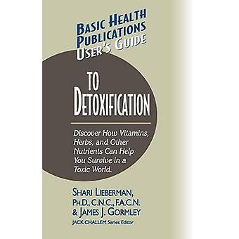 User's Guide to Detoxification - Discover How Vitamins - Herbs - and O
