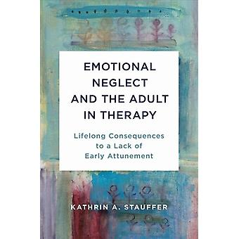 Emotional Neglect and the Adult in Therapy by Stauffer & Kathrin A.