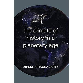 The Climate of History in a Planetary Age by Dipesh Chakrabarty