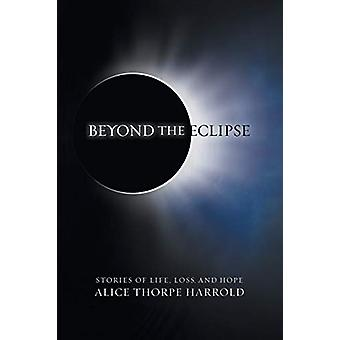 Beyond the Eclipse - Stories of Life - Loss - and Hope by Alice Thorpe