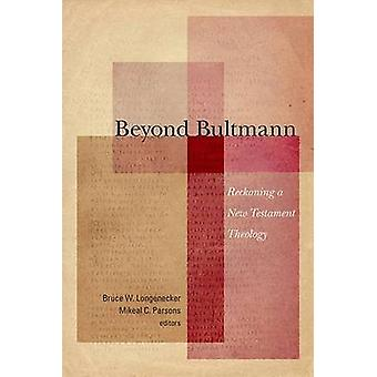 Beyond Bultmann  Reckoning a New Testament Theology by Edited by Bruce W Longenecker & Edited by Mikeal C Parsons