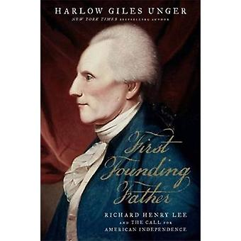 First Founding Father - Richard Henry Lee and the Call for Independenc