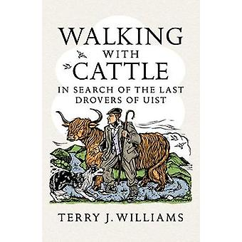 Walking With Cattle - In Search of the Last Drovers of Uist by Terry J