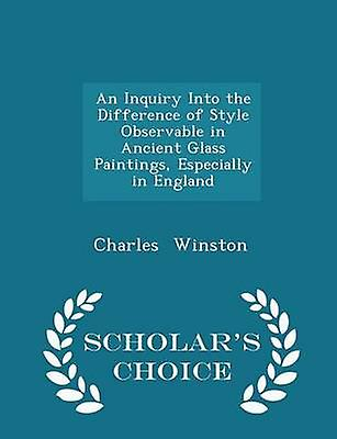 An Inquiry Into the Difference of Style Observable in Ancient Glass Paintings Especially in England  Scholars Choice Edition by Winston & Charles