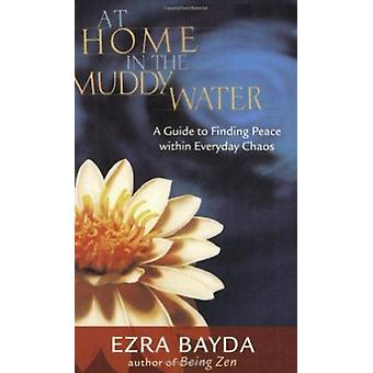 At Home in the Muddy Water - A Guide to Finding Peace within Everyday