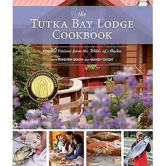 The Tutka Bay Lodge Cookbook - Coastal Cuisine from the Wilds of Alask