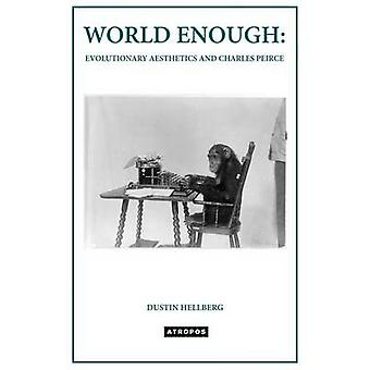 WORLD ENOUGH EVOLUTIONARY AESTHETICS AND CHARLES PEIRCE by Hellberg & Dustin
