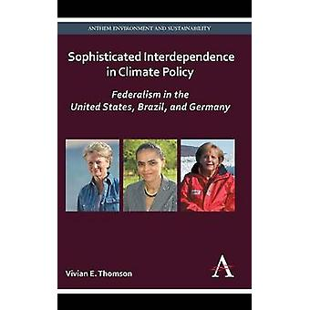 Sophisticated Interdependence in Climate Policy Federalism in the United States Brazil and Germany by Thomson & Vivian E.