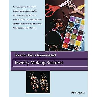 How to Start a HomeBased Jewelry Making Business Turn Your Passion Into Profit Develop A Smart Business Plan Set MarketAppropriate Prices Profit From Craft Fairs And Trade Shows Sell To Local by Loughran & Maire