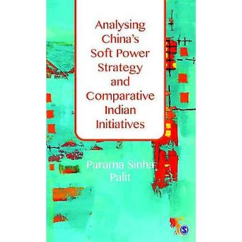 Analysing Chinas Soft Power Strategy and Comparative Indian Initiatives by Parama Sinha Palit