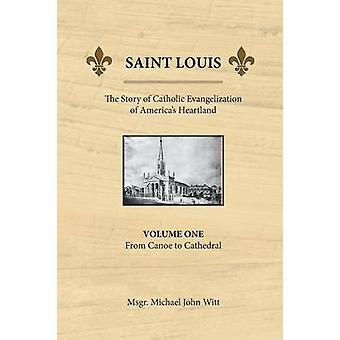 Saint Louis the Story of Catholic Evangelization of Americas Heartland Vol 1 From Canoe To Cathedral by Witt & Michael John