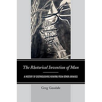 Rhetorical Invention of Man A History of Distinguishing Humans from Other Animals by Goodale & Greg