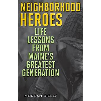 Neighborhood Heroes Life Lessons from Maines Greatest Generation by Rielly & Morgan