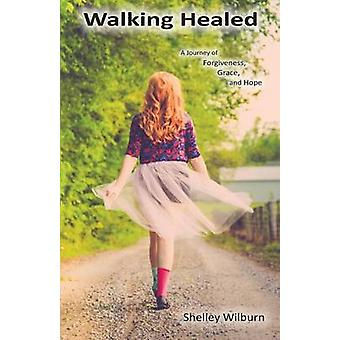 Walking Healed A Journey of Forgiveness Grace and Hope by Wilburn & Shelley