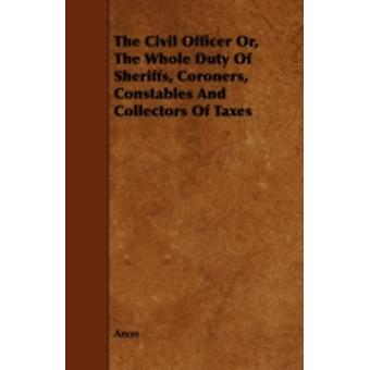 The Civil Officer Or the Whole Duty of Sheriffs Coroners Constables and Collectors of Taxes by Anon