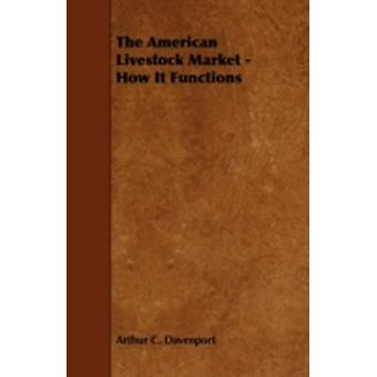 The American Livestock Market  How It Functions by Davenport & Arthur C.