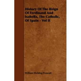 History Of The Reign Of Ferdinand And Isabella The Catholic Of Spain  Vol II by Prescott & William Hickling