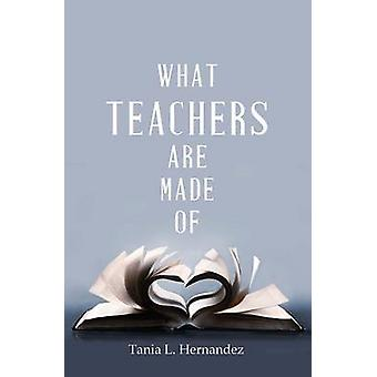 What Teachers Are Made Of by Hernandez & Tania L.