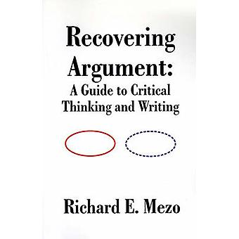 Recovering Argument A Guide to Critical Thinking and Writing by Mezo & Richard E.
