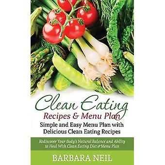 Clean Eating Recipes  Menu Plan Simple and Easy Menu Plan with Delicious Clean Eating Recipes Rediscover Your Bodys Natural Balance and Ability to by Neil & Barbara