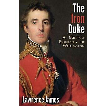 The Iron Duke A Military Biography of Wellington by James & Lawrence