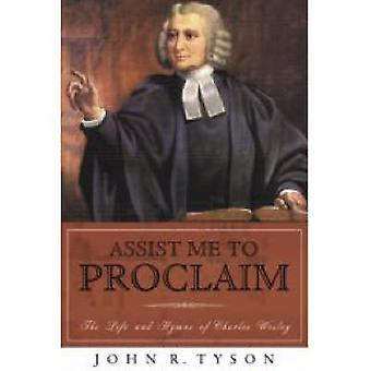 Assist Me to Proclaim The Life and Hymns of Charles Wesley by Tyson & John R
