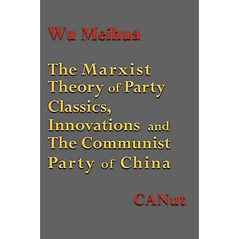 The Marxist Theory of Party Building Classics Innovations and the Communist Party of China by Meihua & Wu