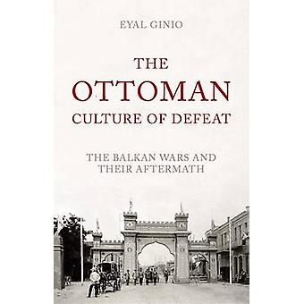 The Ottoman Culture of Defeat - The Balkan Wars and Their Aftermath by