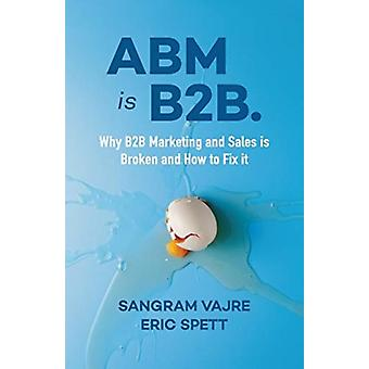 ABM is B2B.  Why B2B Marketing and Sales is Broken and How to Fix it by Sangram Vajre & Eric Spett