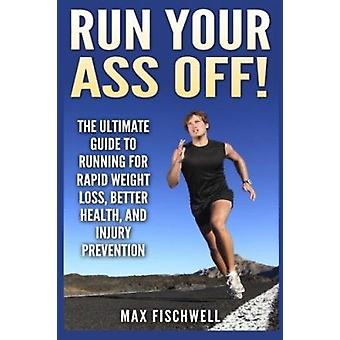 Run Your Ass Off! - The Ultimate Guide to Running for Rapid Weight Los