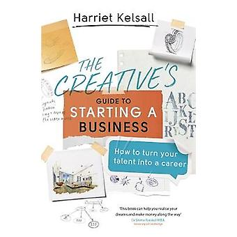 The Creative's Guide to Starting a Business How to turn your talent into a career