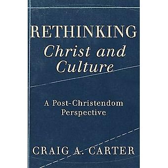 Rethinking Christ and Culture - A Post-Christendom Perspective by Crai
