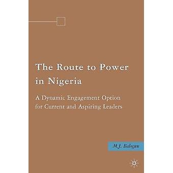 The Route to Power in Nigeria  A Dynamic Engagement Option for Current and Aspiring Leaders by Balogun & M.