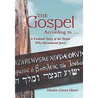 The Gospel According to ... A Fictional Story of the People Who Encountered Jesus by Harris & Martha Carver