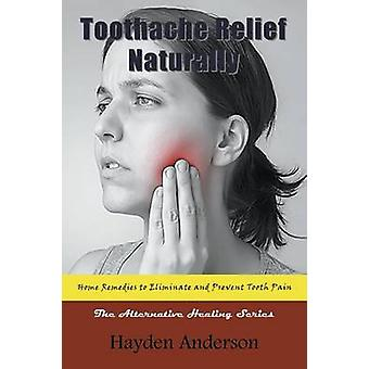 Toothache Relief Naturally Home Remedies to Eliminate and Prevent Tooth Pain The Alternative Healing Series by Anderson & Hayden