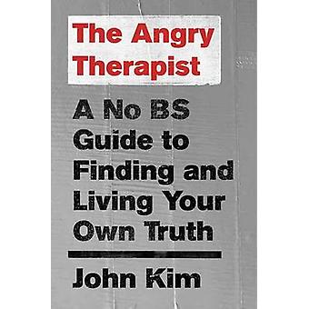 The Angry Therapist - A No Bs Guide to Finding and Living Your Own Tru