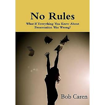 No Rules What If Everything You Knew About Presentation Was Wrong by Caren & Bob